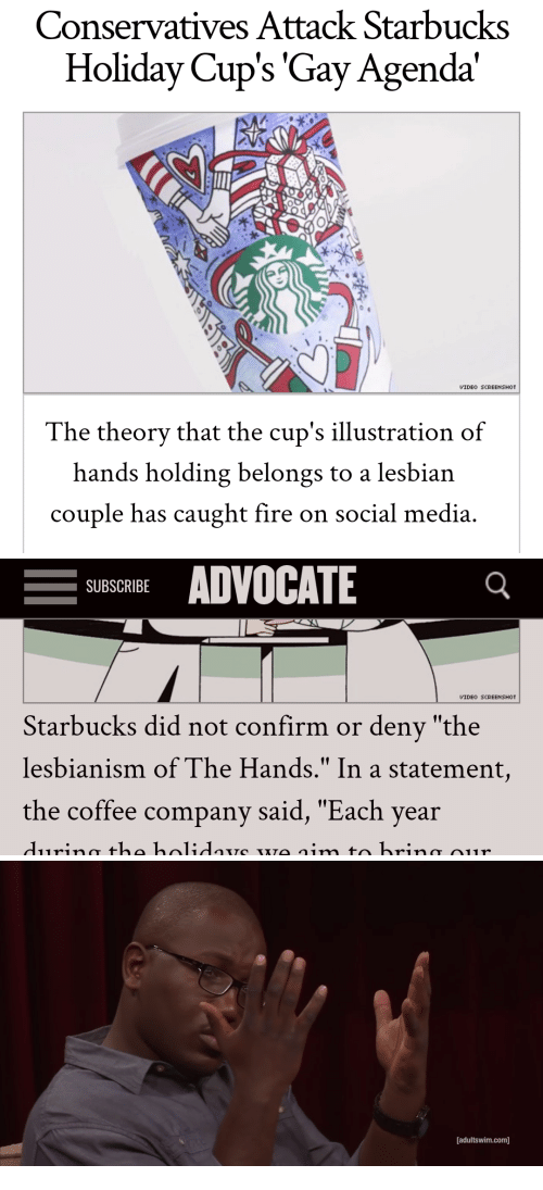 """Fire, Social Media, and Starbucks: Conservatives Attack Starbucks  Holiday Cup's 'Gay Agenda'  VIDEO SCREENSHOT  The theorv that the cup's illustration of  hands holding belongs to a lesbian  couple has caught fire on social media   -SUBSCRIBE ADVOCATE  VIDEO SCREENSHOT  Starbucks did not confirm or deny """"the  lesbianism of The Hands."""" In a statement,  the coffee company said, """"Each year   [adultswim.com]"""
