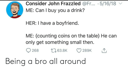 coins: Consider John Frazzled @Fr... .5/16/18  ME: Can I buy you a drink?  HER: I have a boyfriend.  ME: counting coins on the table} He can  only get something small then  t63.8K  268  289K Being a bro all around
