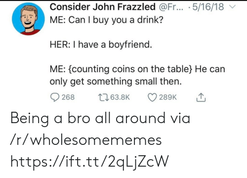 coins: Consider John Frazzled @Fr... .5/16/18  ME: Can I buy you a drink?  HER: I have a boyfriend.  ME: counting coins on the table} He can  only get something small then  t63.8K  268  289K Being a bro all around via /r/wholesomememes https://ift.tt/2qLjZcW