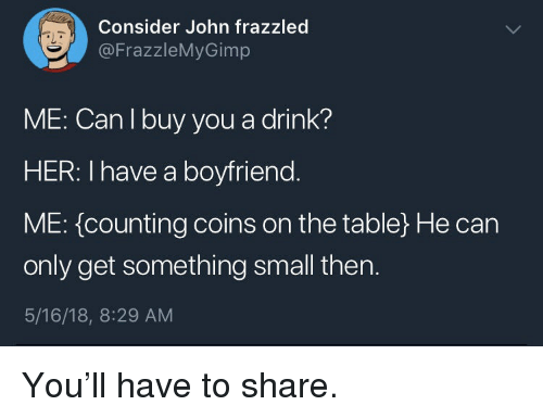Boyfriend, Her, and Table: Consider John frazzled  @FrazzleMyGimp  aL  ME: Can I buy you a drink?  HER: I have a boyfriend  ME: {counting coins on the table) He can  only get something small then.  5/16/18, 8:29 AM <p>You'll have to share.</p>