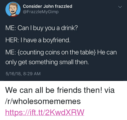 "Friends, Boyfriend, and Her: Consider John frazzled  @FrazzleMyGimp  aL  ME: Can I buy you a drink?  HER: I have a boyfriend  ME: {counting coins on the table) He can  only get something small then.  5/16/18, 8:29 AM <p>We can all be friends then! via /r/wholesomememes <a href=""https://ift.tt/2KwdXRW"">https://ift.tt/2KwdXRW</a></p>"