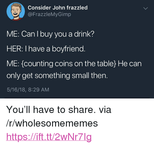 "Boyfriend, Her, and Table: Consider John frazzled  @FrazzleMyGimp  aL  ME: Can I buy you a drink?  HER: I have a boyfriend  ME: {counting coins on the table) He can  only get something small then.  5/16/18, 8:29 AM <p>You'll have to share. via /r/wholesomememes <a href=""https://ift.tt/2wNr7Ig"">https://ift.tt/2wNr7Ig</a></p>"