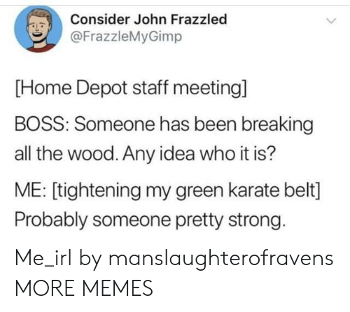 Dank, Memes, and Target: Consider John Frazzled  @FrazzleMyGimp  [Home Depot staff meetingl  BOSS: Someone has been breaking  all the wood. Any idea who it is?  ME: [tightening my green karate belt]  Probably someone pretty strong. Me_irl by manslaughterofravens MORE MEMES