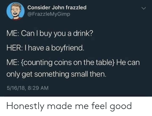 18 8: Consider John frazzled  @FrazzleMyGimp  ME: Can I buy you a drink?  HER: I have a boyfriend.  ME: (counting coins on the table} He can  only get something small then.  5/16/18, 8:29 AM Honestly made me feel good