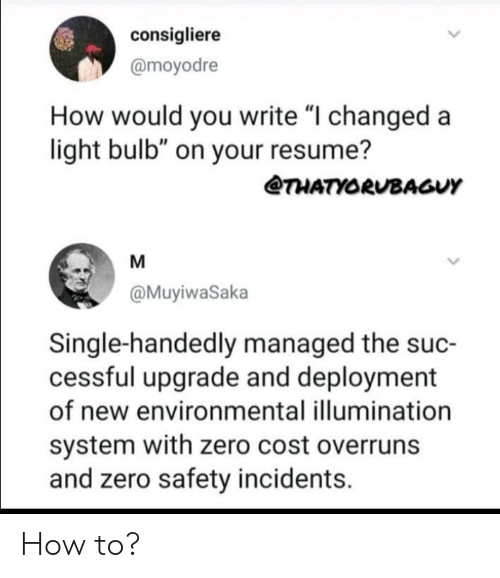 "Resume: consigliere  @moyodre  How would you write ""I changed a  light bulb"" on your resume?  THATYORUBAGUY  M  @MuyiwaSaka  Single-handedly managed the suc-  cessful upgrade and deployment  of new environmental illumination  system with zero cost overruns  and zero safety incidents How to?"