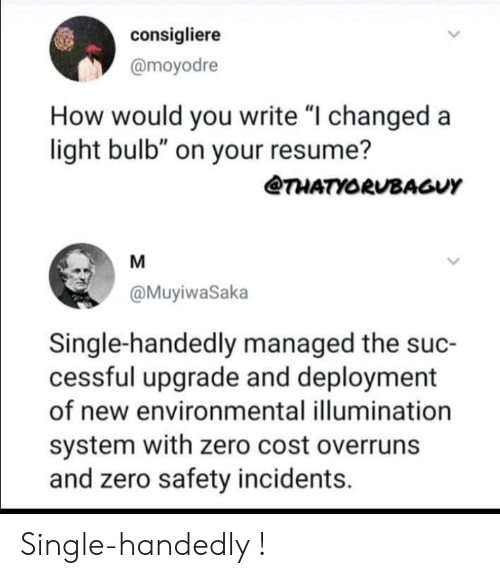 "Resume: consigliere  @moyodre  How would you write ""I changed a  light bulb"" on your resume?  @THATYORUBAGUY  @MuyiwaSaka  Single-handedly managed the suc-  cessful upgrade and deployment  of new environmental illumination  system with zero cost overruns  and zero safety incidents. Single-handedly !"