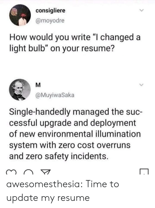 "Resume: consigliere  @moyodre  How would you write ""I changed a  light bulb"" on your resume?  M  @MuyiwaSaka  Single-handedly managed the suc-  cessful upgrade and deployment  of new environmental illumination  system with zero cost overruns  and zero safety incidents. awesomesthesia:  Time to update my resume"