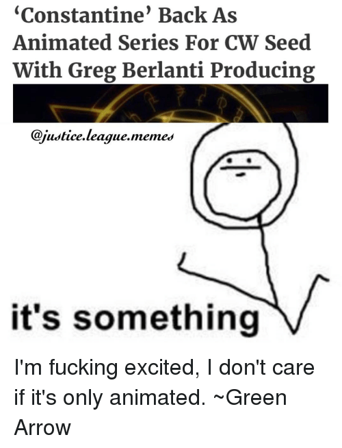 Arrow, Justice League, and League: Constantine Back As  Animated Series For CW Seed  With Greg Berlanti Producing  @justice league memes  it's something I'm fucking excited, I don't care if it's only animated. ~Green Arrow