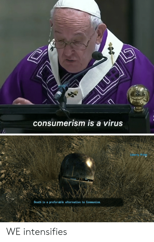 Liberty Prime: consumerism is a virus  Liberty Prime  Death is a  preferable alternative to Communism. WE intensifies
