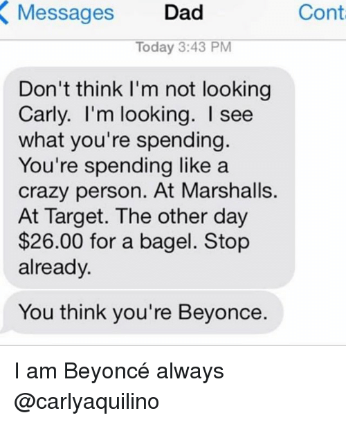 day 26: Cont  Messages Dad  X Today 3:43 PM  Don't think I'm not looking  Carly. I'm looking. see  what you're spending.  You're spending like a  crazy person. At Marshalls.  At Target. The other day  $26.00 for a bagel. Stop  already.  You think you're Beyonce. I am Beyoncé always @carlyaquilino