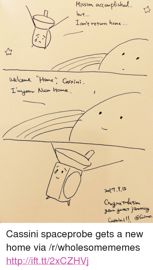 "cassini: con't reTurn noe,.  Walcme ""Home "" Caeriui  Cone  Ont <p>Cassini spaceprobe gets a new home via /r/wholesomememes <a href=""http://ift.tt/2xCZHVj"">http://ift.tt/2xCZHVj</a></p>"