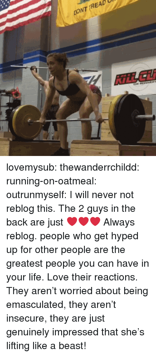 Life, Love, and Tumblr: CONT TREAD  KİLL Lİİ lovemysub: thewanderrchildd:  running-on-oatmeal:  outrunmyself:  I will never not reblog this. The 2 guys in the back are just ❤❤❤  Always reblog.   people who get hyped up for other people are the greatest people you can have in your life.   Love their reactions. They aren't worried about being emasculated, they aren't insecure, they are just genuinely impressed that she's lifting like a beast!