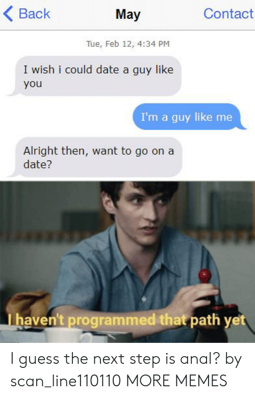 Programmed: Contact  Back  May  Tue, Feb 12, 4:34 PM  I wish i could date a guy like  you  I'm a guy like me  Alright then, want to go on a  date?  haven't programmed that path yet I guess the next step is anal? by scan_line110110 MORE MEMES
