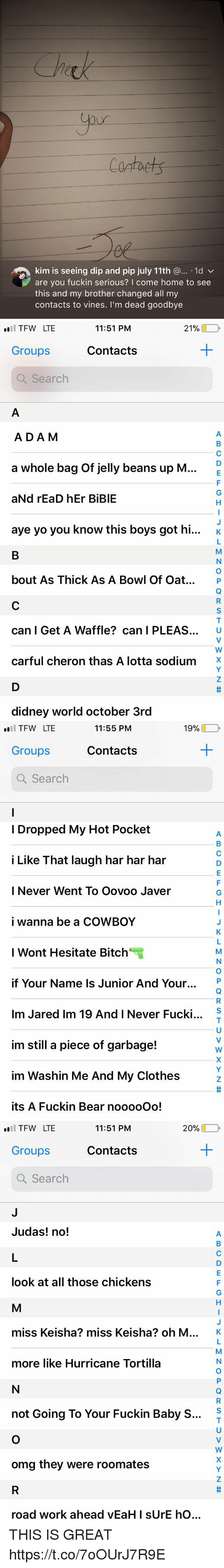 """Bitch, Clothes, and Omg: Contaets  kim is seeing dip and pip july 11th @... .1d v  are you fuckin serious? I come home to see  this and my brother changed all my  contacts to vines. I'm dead goodbye   TFW LTE  Groups  Q Search  11:51 PM  21%し  Contacts  ADA M  a whole bag of jelly beans up M  aNd rEaD hEr BiBlE  aye yo you know this boys got hi...  K  bout As Thick As A Bowl Of Oat. P  can I Get A Waffle? can I PLEAS. U  carful cheron thas A lotta sodium'X  didney world october 3rd   19%-,  l TFW LTE  Groups  Q Search  11:55 PM  Contacts  I Dropped My Hot Pocket  i Like That laugh har har har  I Never Went To Oovoo Javer  i wanna be a COWBOY  I Wont Hesitate Bitch""""  if Your Name Is Junior And Your.  Im Jared Im 19 And I Never Fucki  im still a piece of garbage!  im Washin Me And My Clothes  its A Fuckin Bear nooooOo!  S   20% □  l TFW LTE  Groups  Q Search  11:51 PM  Contacts  Judas! no!  look at all those chickens  miss Keisha? miss Keisha? oh M  K  more like Hurricane Tortilla  S  not Going To Your Fuckin Baby S...  omg they were roomates  ro  ad work ahead yEaH I sUrE  hO THIS IS GREAT https://t.co/7oOUrJ7R9E"""