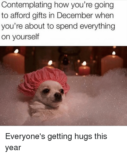 Girl Memes, How, and December: Contemplating how you're going  to afford gifts in December when  you're about to spend everything  on yourself Everyone's getting hugs this year
