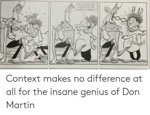 Martin: Context makes no difference at all for the insane genius of Don Martin