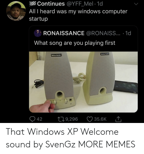 Mel: Continues @YFF_Mel 1d  All I heard was my windows computer  startup  RONAISSANCE @RONAISS... .1d  What song are you playing first  harmana  hermn/erden  42  L19,296  35.6K That Windows XP Welcome sound by SvenGz MORE MEMES