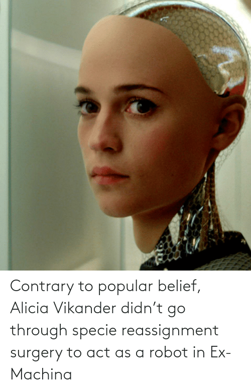 Belief: Contrary to popular belief, Alicia Vikander didn't go through specie reassignment surgery to act as a robot in Ex-Machina