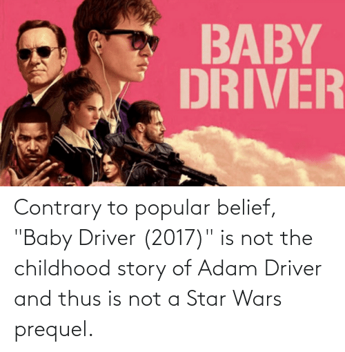"""Belief: Contrary to popular belief, """"Baby Driver (2017)"""" is not the childhood story of Adam Driver and thus is not a Star Wars prequel."""