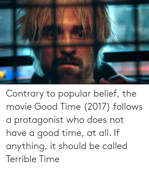 Belief: Contrary to popular belief, the movie Good Time (2017) follows a protagonist who does not have a good time, at all. If anything, it should be called Terrible Time