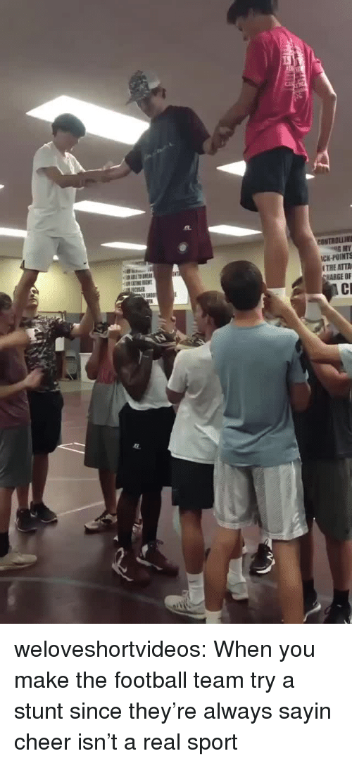 football team: CONTROLLIN  ICK-POINTS  THE ATTA  HARGE OF weloveshortvideos:  When you make the football team try a stunt since they're always sayin cheer isn't a real sport