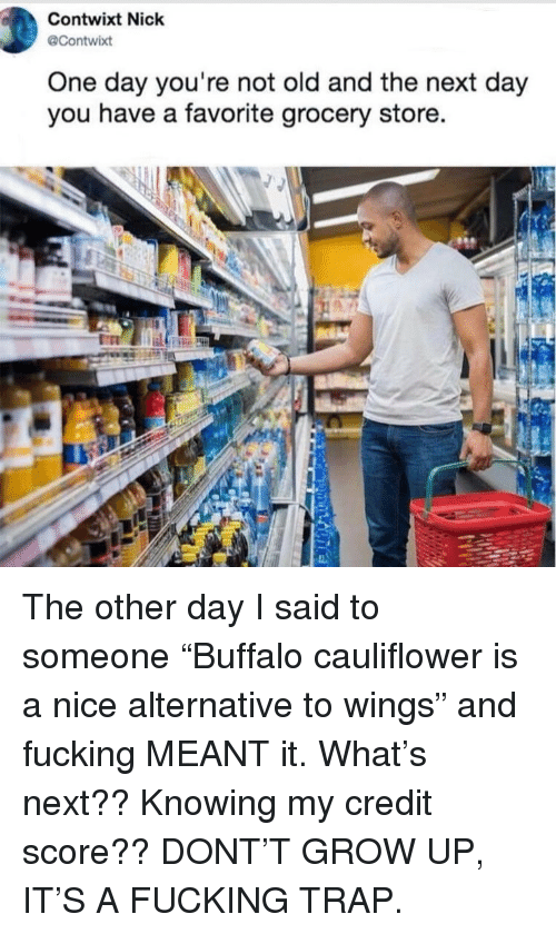 """Fucking, Memes, and Trap: Contwixt Nick  @Contwixt  One day you're not old and the next day  you have a favorite grocery store. The other day I said to someone """"Buffalo cauliflower is a nice alternative to wings"""" and fucking MEANT it. What's next?? Knowing my credit score?? DONT'T GROW UP, IT'S A FUCKING TRAP."""