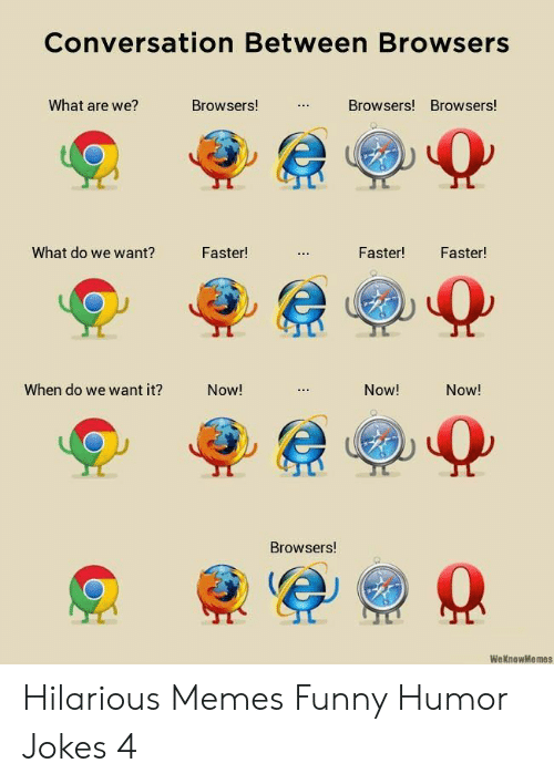 Memes Funny: Conversation Between Browsers  What are we?  Browsers!  Browsers! Browsers!  What do we want?  Faster!  Faster!  Faster!  When do we want it?  Now!  Now!  Now!  Browsers!  WeKnowMemes  : Hilarious Memes Funny Humor Jokes 4
