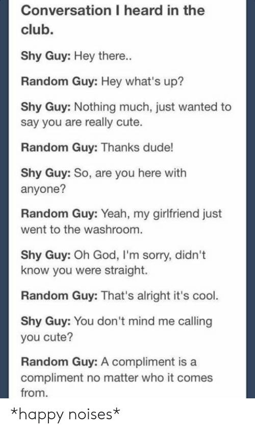 whats up: Conversation I heard in the  club.  Shy Guy: Hey there..  Random Guy: Hey what's up?  Shy Guy: Nothing much, just wanted to  say you are really cute.  Random Guy: Thanks dude!  Shy Guy: So, are you here with  anyone?  Random Guy: Yeah, my girlfriend just  went to the washroom.  Shy Guy: Oh God, I'm sorry, didn't  know you were straight.  Random Guy: That's alright it's cool.  Shy Guy: You don 't mind me calling  you cute?  Random Guy: A compliment is a  compliment no matter who it comes  from *happy noises*