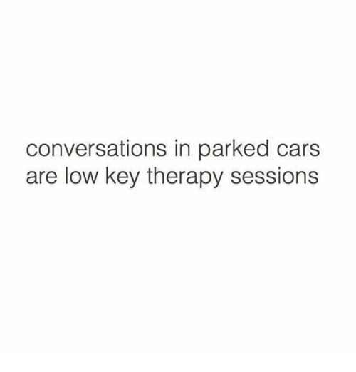 Cars, Low Key, and Humans of Tumblr: conversations in parked cars  are low key therapy sessions