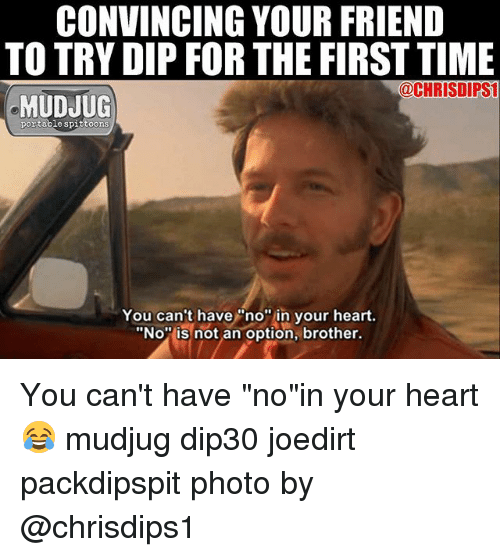 "Memes, Heart, and Time: CONVINCING YOUR FRIEND  TO TRY DIP FOR THE FIRST TIME  @CHRISDIPSI  MUDJUG  portable spittoons  You can't have""no"" in your heart.  ""No is not an option, brother. You can't have ""no""in your heart 😂 mudjug dip30 joedirt packdipspit photo by @chrisdips1"