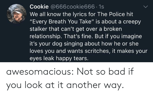 "Creepy: Cookie @666cookie666 1s  We all know the lyrics for The Police hit  ""Every Breath You Take"" is about a creepy  stalker that can't get over a broken  relationship. That's fine. But if you imagine  it's your dog singing about how he or she  loves you and wants scritches, it makes your  eyes leak happy tears. awesomacious:  Not so bad if you look at it another way."