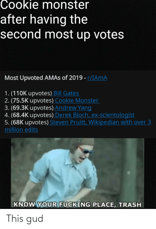 3K Upvotes: Cookie monster  after having the  second most up votes  Most Upvoted AMAS of 2019 - r/IAMA  1. (110K upvotes) Bill Gates  2. (75.5K upvotes) Cookie Monster  3. (69.3K upvotes) Andrew Yang  4. (68.4K upvotes) Derek Bloch, ex-scientologist  5. (68K upvotes) Steven Pruitt, Wikipedian with over 3  million edits  KNOW YOUR FUCKING PLACE, TRASH This gud