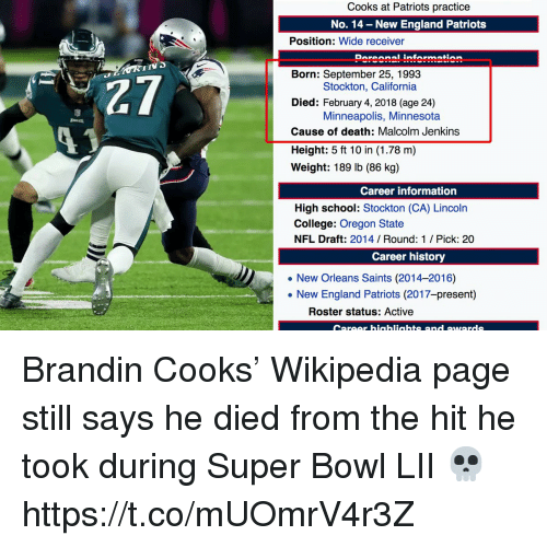 New Orleans Saints: Cooks at Patriots practice  No. 14 - New England Patriots  Position: Wide receiver  Doroonal information  IIV  27  13  Born: September 25, 1993  Died: February 4, 2018 (age 24)  Cause of death: Malcolm Jenkins  Height: 5 ft 10 in (1.78 m)  Weight: 189 lb (86 kg)  Stockton, California  Minneapolis, Minnesota  Career information  High school: Stockton (CA) Lincoln  College: Oregon State  NFL Draft: 2014 Round: 1 / Pick: 20  Career history  New Orleans Saints (2014-2016)  . New England Patriots (2017-present)  Roster status: Active  Career hiaahliahts and awards Brandin Cooks' Wikipedia page still says he died from the hit he took during Super Bowl LII 💀 https://t.co/mUOmrV4r3Z