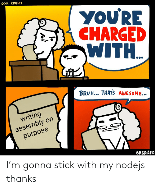 writing: COOL CRIMES  YOU'RE  CHARGED  WITH..  BRUH... THATS AWESOME...  writing  assembly on  purpose  SRGRAFO I'm gonna stick with my nodejs thanks