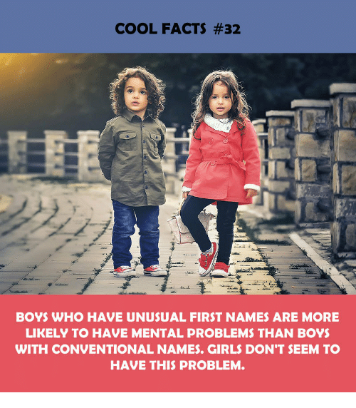 Facts, Girls, and Cool: COOL FACTS #32  BOYS WHO HAVE UNUSUAL FIRST NAMES ARE MORE  LIKELY TO HAVE MENTAL PROBLEMS THAN BOY  WITH CONVENTIONAL NAMES. GIRLS DON'T SEEM TO  HAVE THIS PROBLEM.
