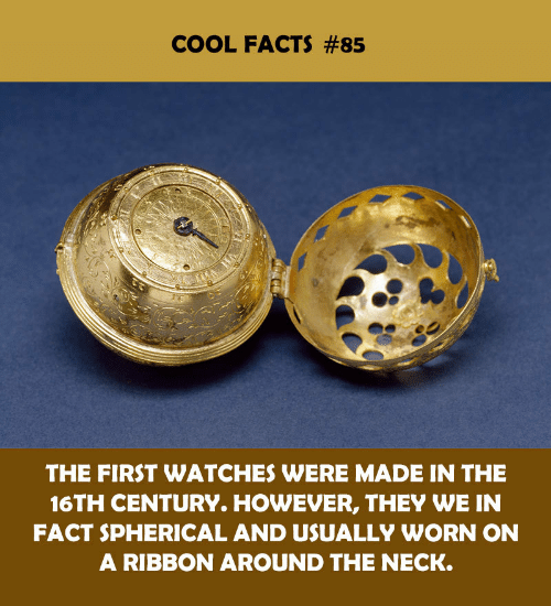 however: COOL FACTS #85  THE FIRST WATCHES WERE MADE IN THE  16TH CENTURY. HOWEVER, THEY WE IN  FACT SPHERICAL AND USUALLY WORN ON  A RIBBON AROUND THE NECK
