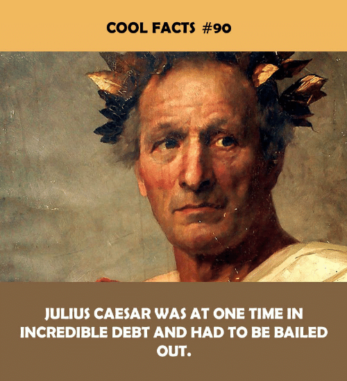 Julius Caesar: COOL FACTS #90  JULIUS CAESAR WAS AT ONE TIME IN  INCREDIBLE DEBT AND HAD TO BE BAILED  OUT.