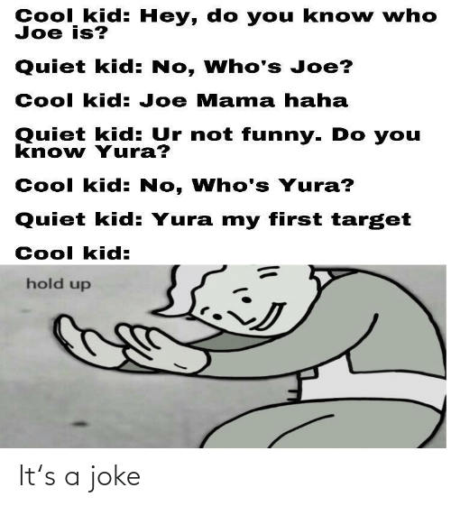 Quiet: Cool kid: Hey, do you kno w who  Joe is?  Quiet kid: No, Who's Joe?  Cool kid: Joe Mama haha  Quiet kid: Ur not funny. Do you  know Yura?  Cool kid: No, Who's Yura?  Quiet kid: Yura my first target  Cool kid:  hold up It's a joke