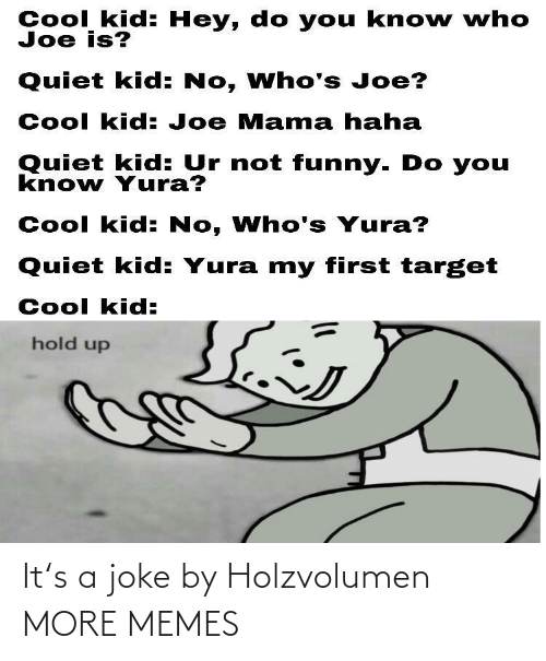 Quiet: Cool kid: Hey, do you kno w who  Joe is?  Quiet kid: No, Who's Joe?  Cool kid: Joe Mama haha  Quiet kid: Ur not funny. Do you  know Yura?  Cool kid: No, Who's Yura?  Quiet kid: Yura my first target  Cool kid:  hold up It's a joke by Holzvolumen MORE MEMES