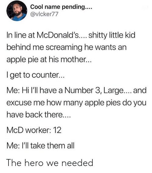 Behind Me: Cool name pending...  @vlcker77  In line at McDonald'.... shitty little kid  behind me screaming he wants an  apple pie at his mother...  Iget to counter...  Me: Hi l'll have a Number 3, Large.... and  excuse me how many apple pies do you  have back there....  McD worker: 12  Me: I'll take them all The hero we needed