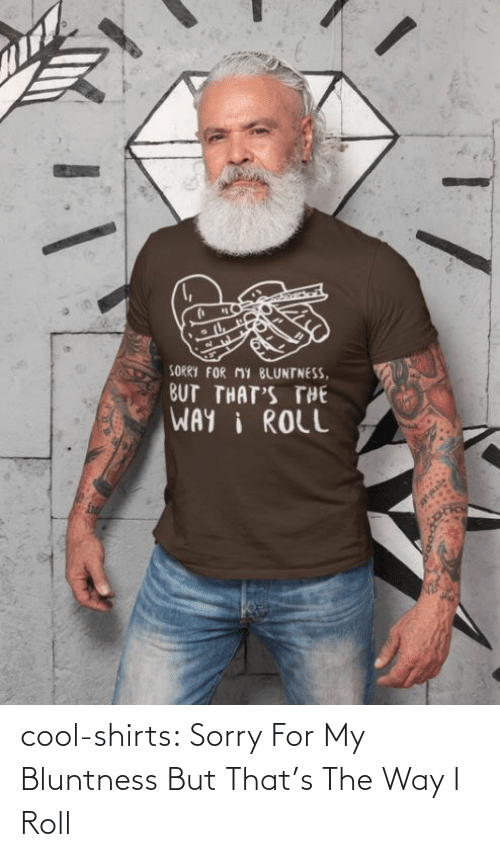 Thats: cool-shirts:    Sorry For My Bluntness But That's The Way I Roll