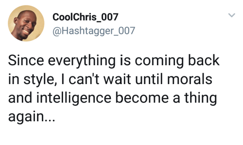 Morals: CoolChris 007  @Hashtagger_007  Since everything is coming back  in style, I can't wait until morals  and intelligence become a thing  again...
