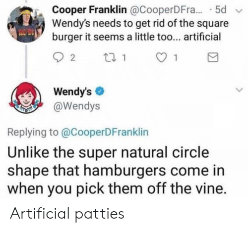 Vine, Wendys, and Square: Cooper Franklin @CooperDFra...-5d  Wendy's needs to get rid of the square  burger it seems a little too... artificial  ︽,  Wendy'sネ  @Wendys  Replying to @CooperDFranklin  Unlike the super natural circlee  shape that hamburgers come in  when you pick them off the vine. Artificial patties