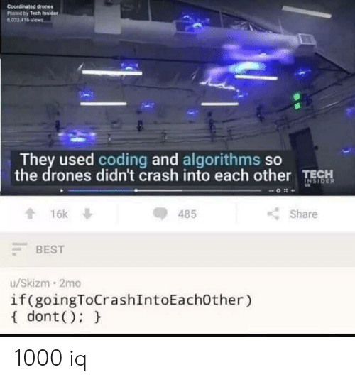 insider: Coordinated drones  Posted by Tech Insider  B033 416 Views  They used coding and algorithms so  the drones didn't crash into each other TECH  INSIDER  16k  485  Share  BEST  u/Skizm 2mo  if (goingToCrashIntoEach0ther)  dont ) 1000 iq
