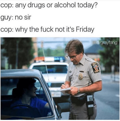 Why The Fuck Not: cop: any drugs or alcohol today?  guy: no sir  cop: why the fuck not it's Friday  drgrayfang