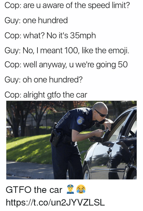 Anaconda, Emoji, and Alright: Cop: are u aware of the speed limit?  Guy: one hundred  Cop: what? No it's 35mph  Guy: No, I meant 100, like the emoji.  Cop: well anyway, u we're going 5  Guy: oh one hundred?  Cop: alright gtfo the car GTFO the car 👮😂 https://t.co/un2JYVZLSL