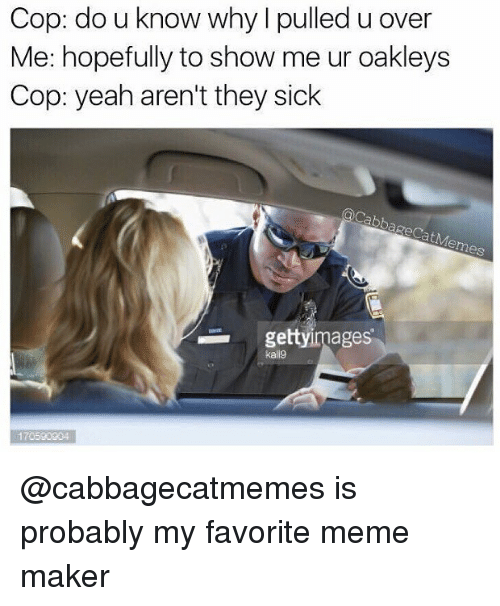 meme maker: Cop: do u know why l pulled u over  Me: hopefully to show me ur oakleys  Cop: yeah aren't they sick  gettyimages  kallg  170590204 @cabbagecatmemes is probably my favorite meme maker
