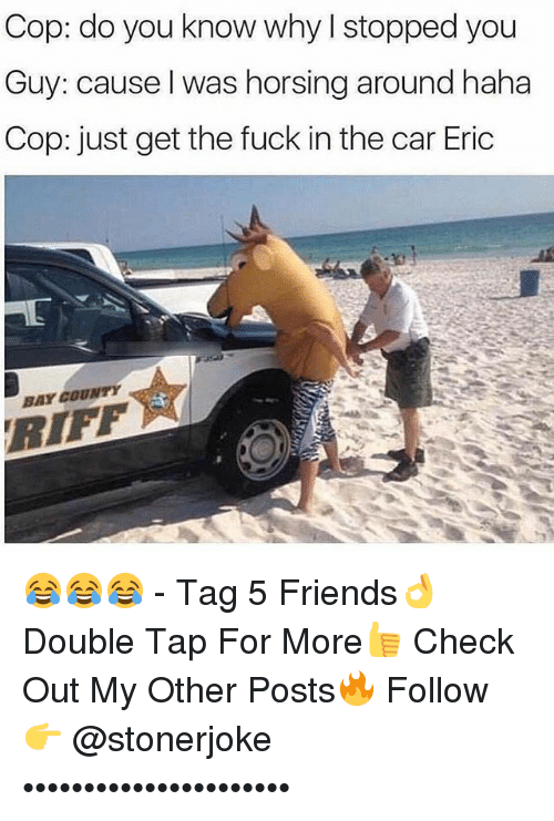Copping: Cop: do you know why I stopped you  Guy: cause l was horsing around haha  Cop: just get the fuck in the car Eric  BAY COUNTY  RIFF 😂😂😂 - Tag 5 Friends👌 Double Tap For More👍 Check Out My Other Posts🔥 Follow 👉 @stonerjoke ••••••••••••••••••••••