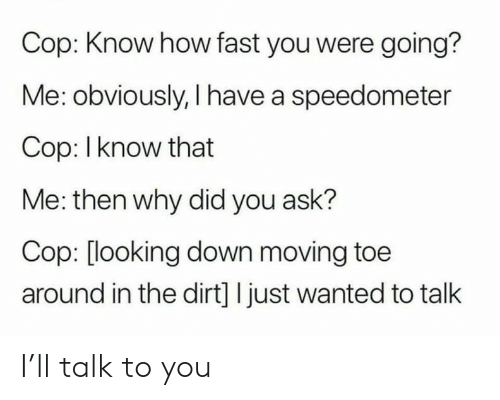 How, Ask, and Looking: Cop: Know how fast you were going?  Me: obviously, I have a speedometer  Cop: I know that  Me: then why did you ask?  Cop: [looking down moving toe  around in the dirt] I just wanted to talk I'll talk to you