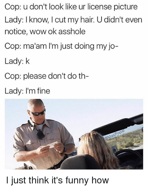 Copping: Cop: u don't look like ur license picture  Lady: Iknow, I cut my hair. U didn't even  notice, wow ok asshole  Cop: ma'am I'm just doing my jo-  Lady: k  Cop: please don't do th  Lady: I'm fine I just think it's funny how